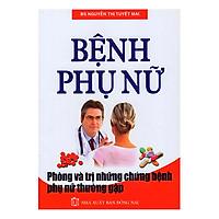 [Download Sách] Bệnh Phụ Nữ - Phòng Và Trị Những Chứng Bệnh Phụ Nữ Thường Gặp
