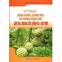 [Download Sách] Kỹ Thuật Chọn Giống, Chăm Sóc Và Phòng Bệnh Cho Cây Na, Mãng Cầu Xiêm Và Cây Mít