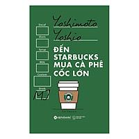 Đến Starbucks Mua Cà Phê Cốc Lớn (Tái Bản 2017)