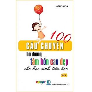 100 Câu Chuyện Bồi Dưỡng Tâm Hồn Cao Đẹp Cho Học Sinh Tiểu Học - Tập 1
