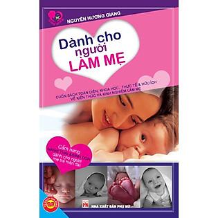Dành Cho Người Làm Mẹ (Cẩm Nang Mang Thai Và Sinh Con Dành Cho Người Mẹ Trẻ Hiện Đại)