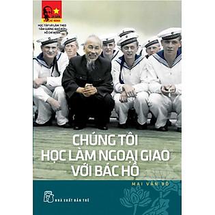 Di Sản Hồ Chí Minh - Chúng Tôi Học Làm Ngoại Giao Với Bác Hồ