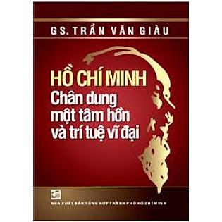Hồ Chí Minh - Chân Dung Một Tâm Hồn Và Trí Tuệ Vĩ Đại (Tái Bản 2014)