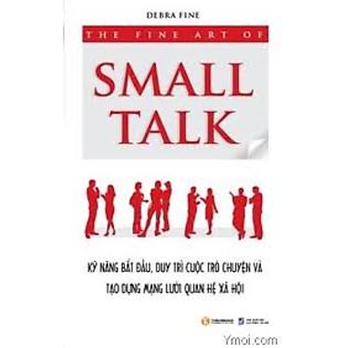 """""""The Fine Art Of Small Talk - Kỹ Năng Bắt Đầu, Duy Trì Cuộc Trò Chuyện Và Tạo Dựng Mạng Lưới Quan Hệ Xã Hội"""""""