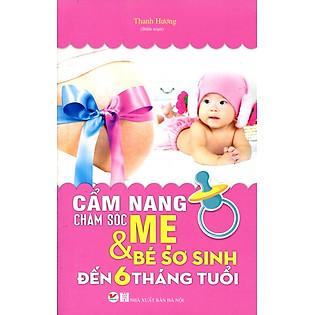 Cẩm Nang Chăm Sóc Mẹ Và Bé Sơ Sinh Đến 6 Tháng Tuổi