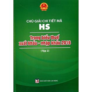 Chú Giải Chi Tiết Mã HS Trong Biểu Thuế Xuất Khẩu - Nhập Khẩu 2016 (Tập 2)