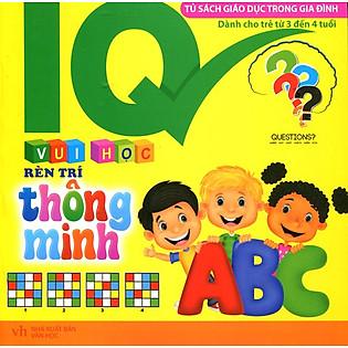 IQ - Vui Học Rèn Trí Thông Minh (Cho Bé Từ 3 - 4 Tuối)