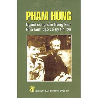 Phạm Hùng - Người Cộng Sản Trung Kiên - Nhà Lãnh Đạo Có Uy Tín Lớn
