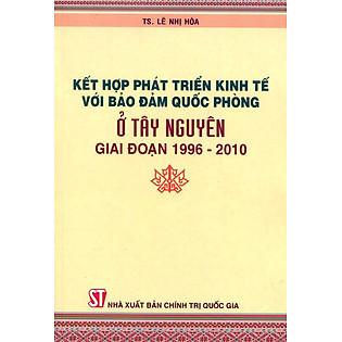 Kết Hợp Phát Triển Kinh Tế Với Bảo Đảm Quốc Phòng Ở Tây Nguyên  Giai Đoạn 1996 - 2010