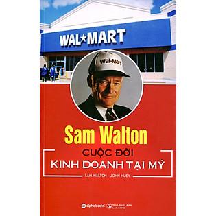 Sam Walton - Cuộc Đời Kinh Doanh Tại Mỹ (Tái Bản 2015)