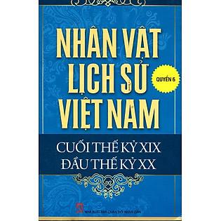 Nhân Vật Lịch Sử Việt Nam Cuối Thế Kỷ XIX Đầu Thế Kỷ XX (Quyển 6)