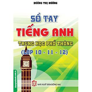 Sổ Tay Tiếng Anh Trung Học Phổ Thông (Lớp 10 - 11 - 12)