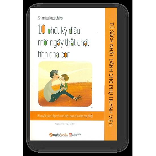 Tủ sách Nhật dành cho Phụ huynh Việt – 10 phút kỳ diệu mỗi ngày thắt chặt tình cha con
