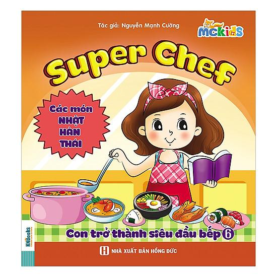 [Download sách] Super Chef - Con Trở Thành Siêu Đầu Bếp - Tập 6 (Các Món Nhật - Hàn - Thái)