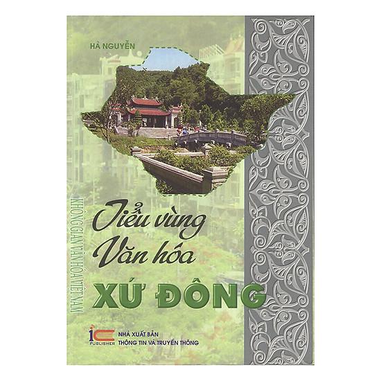 Tiểu Vùng Văn Hóa Xứ Đông (Hải Dương - Hải Phòng - Quảng Ninh) - Thuộc Bộ Sách Không Gian Văn Hóa Việt Nam