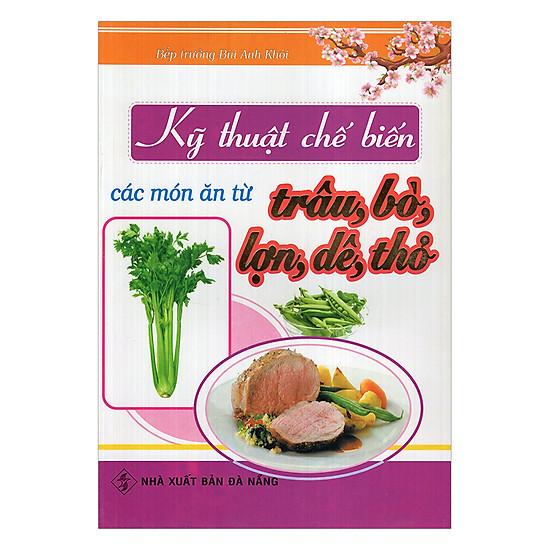 [Download sách] Kỹ Thuật Chế Biến Các Món Ăn Từ Trâu, Bò, Lợn, Dê, Thỏ