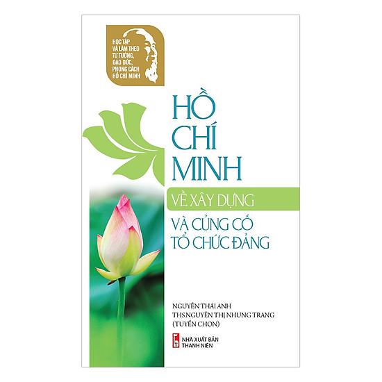 [Download Sách] Học Tập Và Làm Theo Tư Tưởng, Đạo Đức, Phong Cách Hồ Chí Minh - Hồ Chí Minh Về Xây Dựng Củng Cố Tổ Chức Đảng