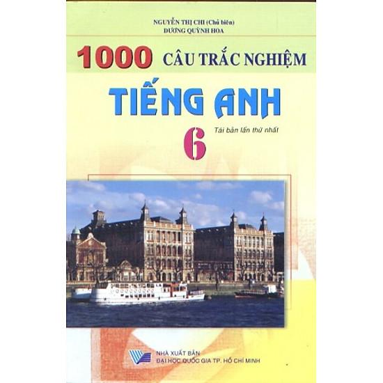 1000 Câu Trắc Nghiệm Tiếng Anh Lớp 6 (Tái Bản)