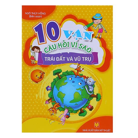 10 Vạn Câu Hỏi Vì Sao - Trái Đất Và Vũ Trụ (Sách Màu)