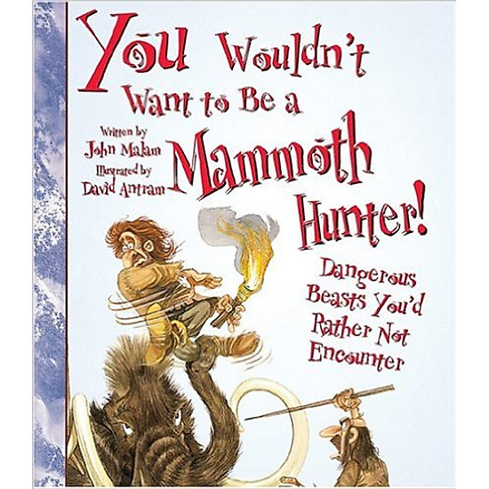 Download sách You Wouldn't Want To Be A Mammoth Hunter: Dangerous Beasts You'd Rather Not Encounter - Paperback