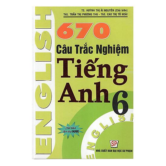 670 Câu Trắc Nghiệm Tiếng Anh 6 (Tái Bản)