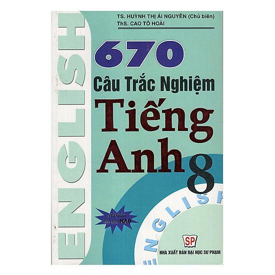 670 Câu Trắc Nghiệm Tiếng Anh 8 (Tái Bản)