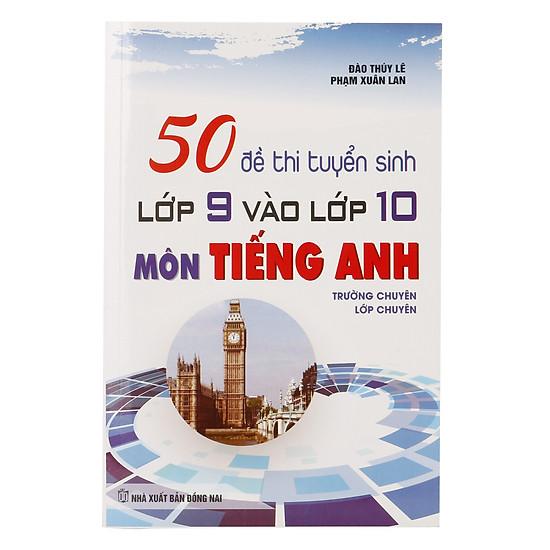 50 Đề Thi Tuyển Sinh Lớp 9 Và Lớp 10 Môn Tiếng Anh (Trường Chuyên, Lớp Chuyên)
