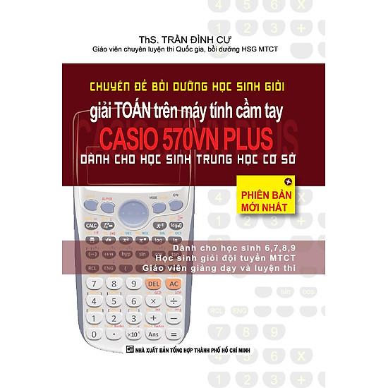 Chuyên Đề Bồi Dưỡng Học Sinh Giỏi Giải Toán Trên Máy Tính Cầm Tay CASIO 570VN Plus - THCS