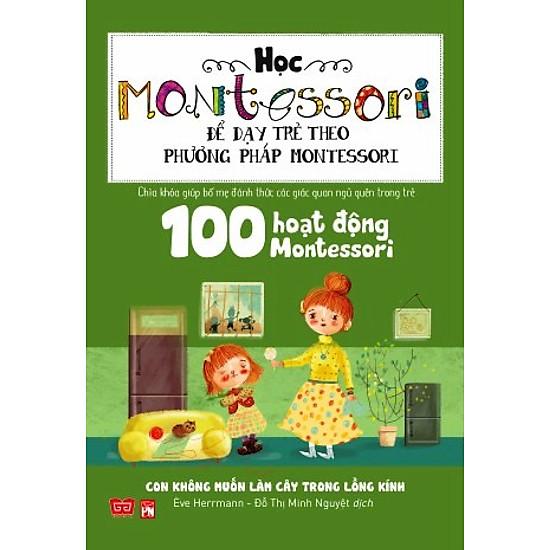 Học Montessori Để Dạy Trẻ Theo Phương Pháp Montessori – 100 Hoạt Động Montessori: Con Không Muốn Làm Cây Trong Lồng Kính