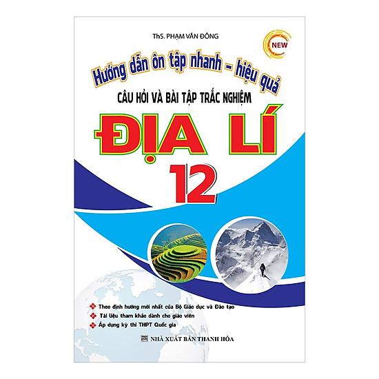[Download sách] Hướng Dẫn Ôn Tập Nhanh - Hiệu Quả Câu Hỏi Và Bài Tập Trắc Nghiệm Địa Lí 12