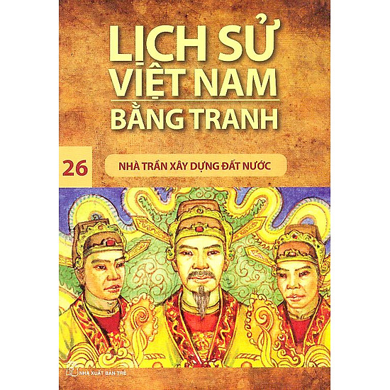 Lịch Sử Việt Nam Bằng Tranh Tập 26: Nhà Trần Xây Dựng Đất Nước (Tái Bản)