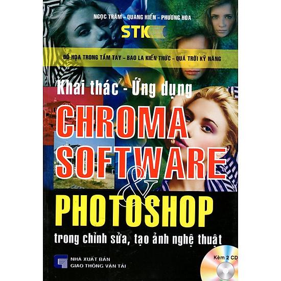 Khai Thác - Ứng Dụng Chroma Software & Photoshop Trong Chỉnh Sửa, Tạo Ảnh Nghệ Thuật (Kèm 2 CD)