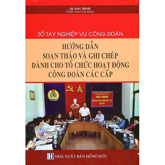 Sổ Tay Nghiệp Vụ Công Đoàn - Hướng Dẫn Soạn Thảo Và Ghi Chép Dành Cho Tổ Chức Hoạt Động Công Đoàn Các Cấp