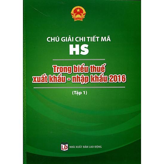 [Download Sách] Chú Giải Chi Tiết Mã HS Trong Biểu Thuế Xuất Khẩu - Nhập Khẩu 2016 (Tập 1)