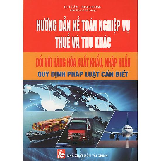 [Download Sách] Hướng Dẫn Kế Toán Nghiệp Vụ Thuế Và Thu Khác Đối Với Hàng Hóa Xuất Khẩu, Nhập Khẩu
