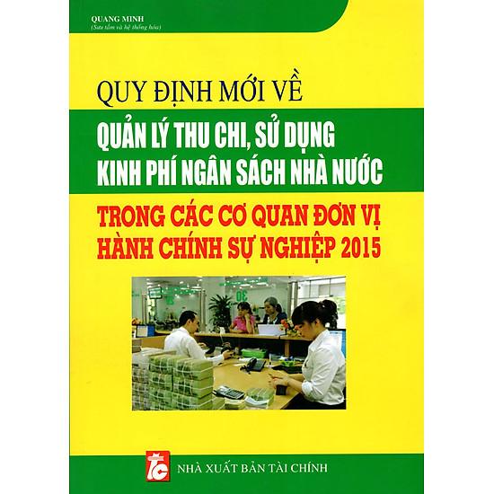 [Download Sách] Quy Định Mới Về Quản Lý Thu Chi, Sử Dụng Kinh Phí Ngân Sách Nhà Nước Trong Các Cơ Quan Đơn Vị Hành Chính Sự Nghiệp 2015