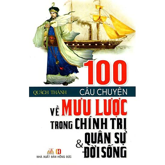 100 Câu Chuyện Về Mưu Lược Trong Chính Trị, Quân Sự & Đời Sống (Tái Bản)