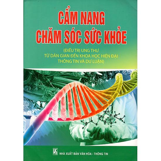 Cẩm Nang Chăm Sóc Sức Khỏe (Điều Trị Ung Thư Từ Dân Gian Đến Khoa Học Hiện Đại Thông Tin Và Dư Luận)