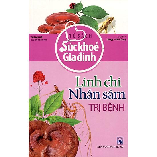 Tủ Sách Sức Khỏe Gia Đình - Linh Chi, Nhân Sâm Trị Bệnh