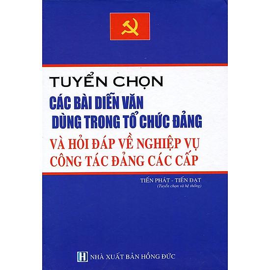 Tuyển Chọn Các Bài Diễn Văn Dùng Trong Tổ Chức Đảng Và Hỏi Đáp Về Nghiệp Vụ Công Tác Các Cấp