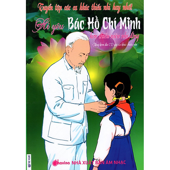 Tuyển Tập Các Ca Khúc Thiếu Nhi Hay Nhất - Ai Yêu Bác Hồ Chí Minh Hơn Thiếu Niên Nhi Đồng (Kèm CD)