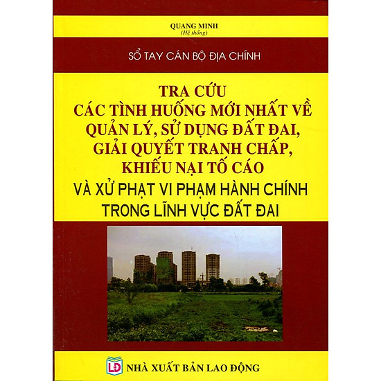 [Download Sách] Sổ Tay Cán Bộ Địa Chính - Tra Cứu Các Tình Huống Mới Nhất Về Quản Lý, Sử Dụng Đất Đai, Giải Quyết Tranh Chấp