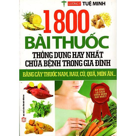 1800 Bài Thuốc Thông Dụng Hay Nhất Chữa Bệnh Trong Gia Đình Bằng Cậy Thuốc Nam, Rau, Củ, Quả, Món Ăn