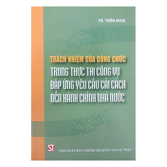 [Download sách] Trách Nhiệm Của Công Chức Trong Thực Thi Công Vụ Đáp Ứng Yêu Cầu Cải Cách Nền Hành Chính Nhà Nước