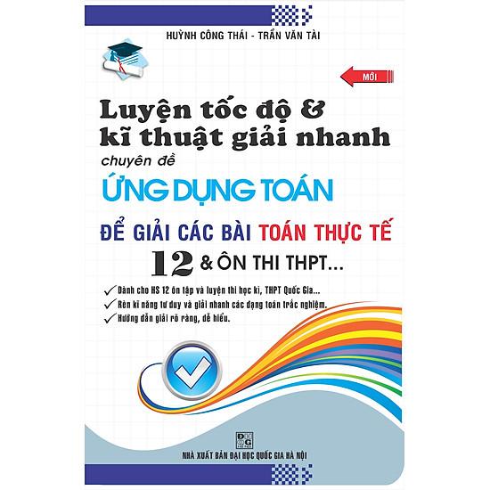 Luyện Tốc Độ Và Kĩ Thuật Giải Nhanh Chuyên Đề Ứng Dụng Toán Để Giải Các Bài Toán Thực Tế 12 Và Ôn Thi THPT