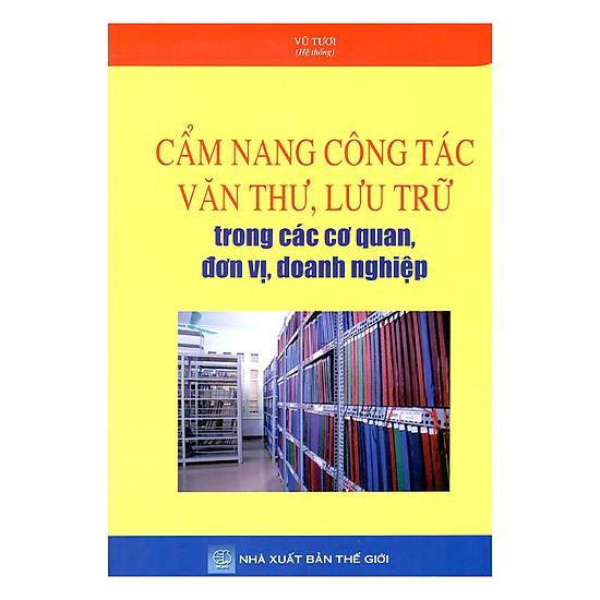 [Download Sách] Cẩm Nang Công Tác Văn Thư, Lưu Trữ Trong Các Cơ Quan, Đơn Vị, Doanh Nghiệp