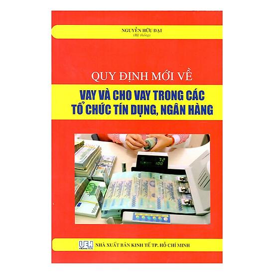 [Download Sách] Quy Định Mới Về Vay Và Cho Vay Trong Các Tổ Chức Tín Dụng, Ngân Hàng