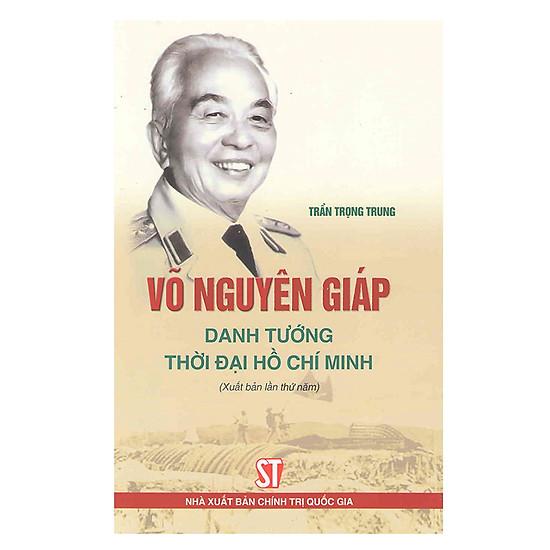 Võ Nguyên Giáp – Danh Tướng Thời Đại Hồ Chí Minh (Tái Bản)