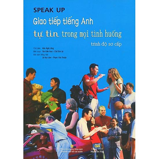 Speak Up - Giao Tiếp Tiếng Anh Tự Tin Trong Mọi Tình Huống Trình Độ Sơ Cấp (Kèm CD) - Tái Bản