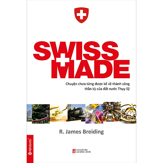 [Download sách] Swiss Made - Chuyện Chưa Từng Được Kể Về Những Thành Công Phi Thường Của Đất Nước Thụy Sỹ (Tái Bản)